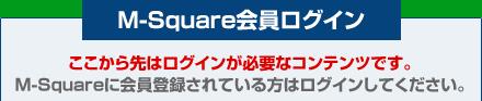 M-Square会員ログイン ここから先はログインが必要なコンテンツです。M-Squareに会員登録されている方はログインしてください。